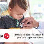 Femeile cu diabet zaharat tip 1 pot face copii sanatosi?